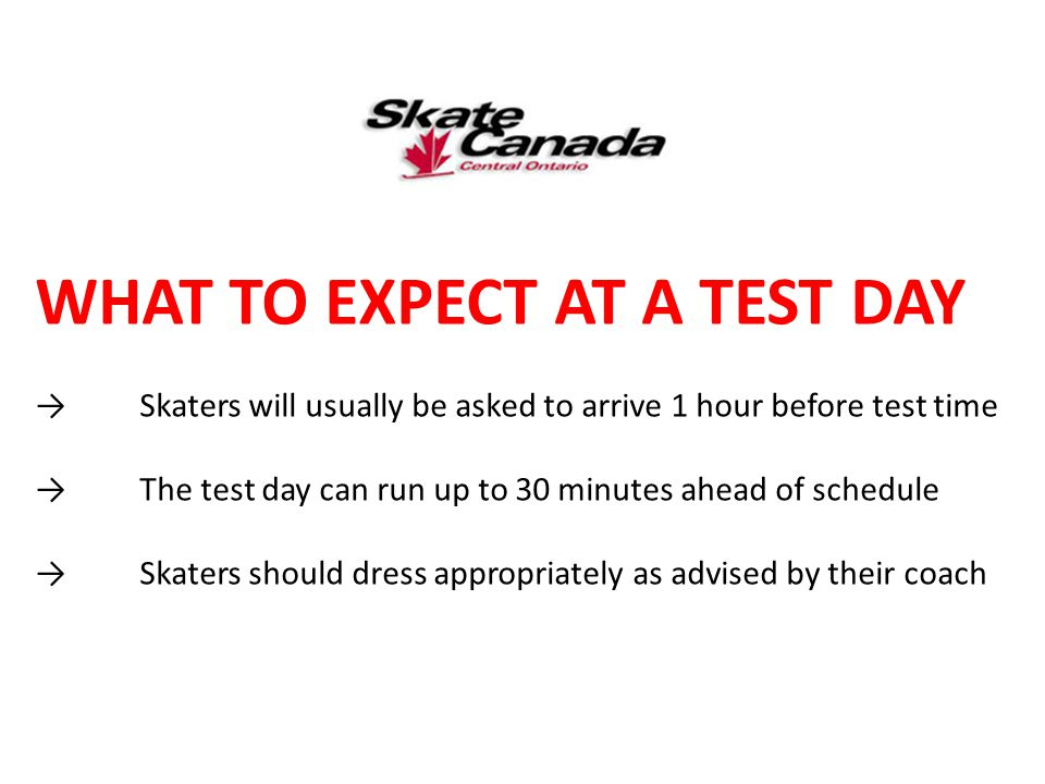 WHAT TO EXPECT AT A TEST DAY →Skaters will usually be asked to arrive 1 hour before test time →The test day can run up to 30 minutes ahead of schedule