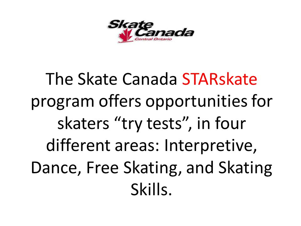 "The Skate Canada STARskate program offers opportunities for skaters ""try tests"", in four different areas: Interpretive, Dance, Free Skating, and Skati"