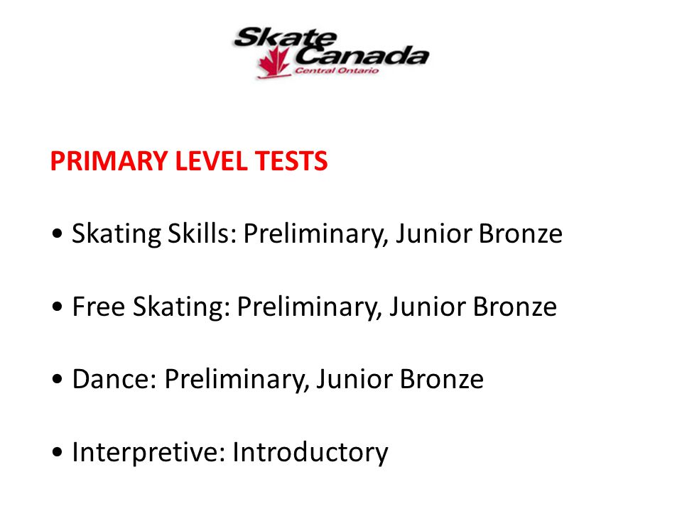 PRIMARY LEVEL TESTS Skating Skills: Preliminary, Junior Bronze Free Skating: Preliminary, Junior Bronze Dance: Preliminary, Junior Bronze Interpretive