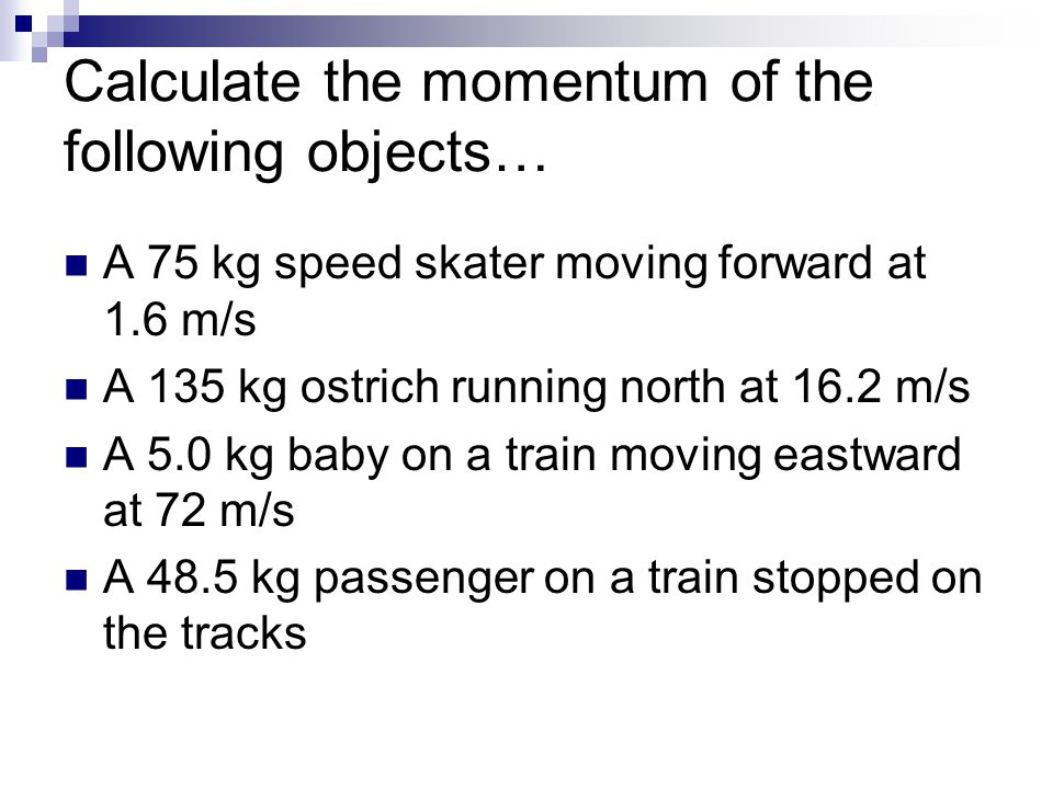 Calculate the momentum of the following objects… A 75 kg speed skater moving forward at 1.6 m/s A 135 kg ostrich running north at 16.2 m/s A 5.0 kg ba