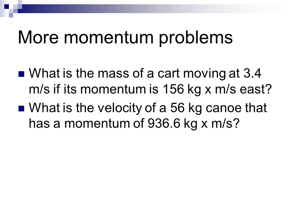 More momentum problems What is the mass of a cart moving at 3.4 m/s if its momentum is 156 kg x m/s east? What is the velocity of a 56 kg canoe that h