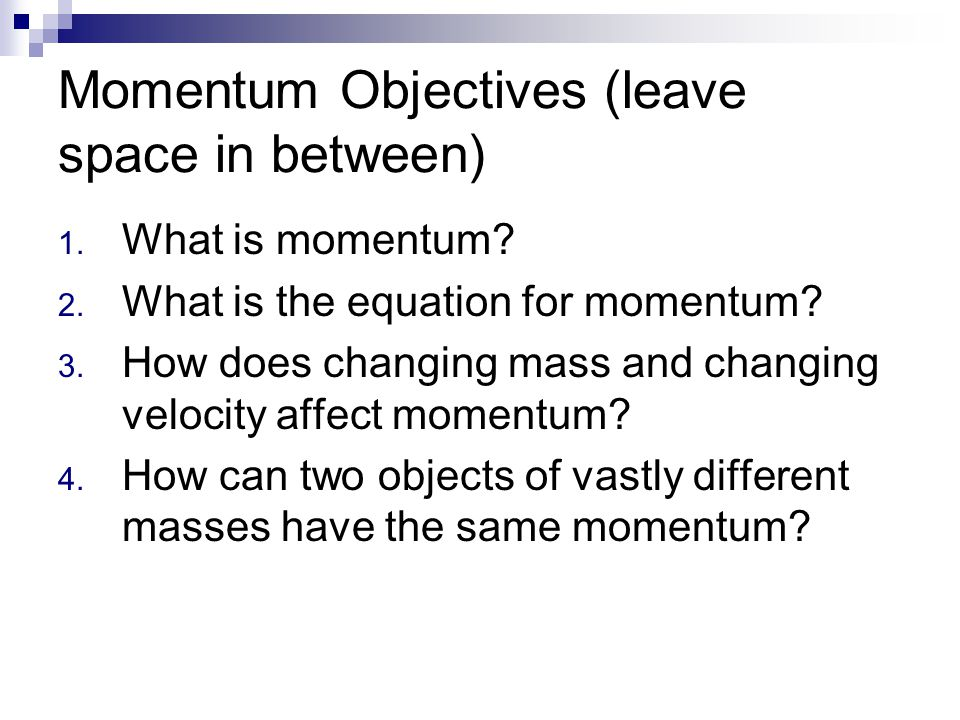 Momentum Objectives (leave space in between) 1. What is momentum? 2. What is the equation for momentum? 3. How does changing mass and changing velocit