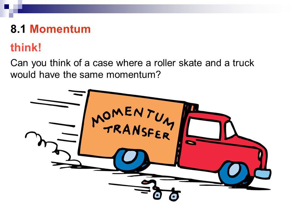 think! Can you think of a case where a roller skate and a truck would have the same momentum? 8.1 Momentum