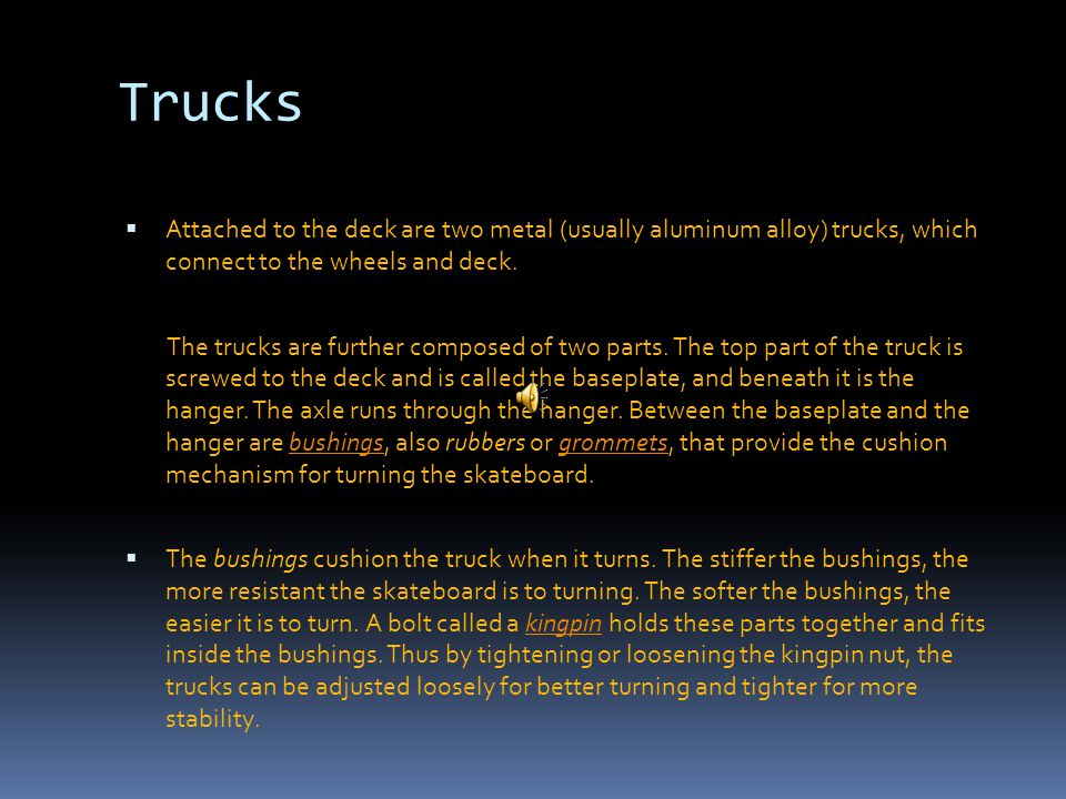 Trucks  Attached to the deck are two metal (usually aluminum alloy) trucks, which connect to the wheels and deck.