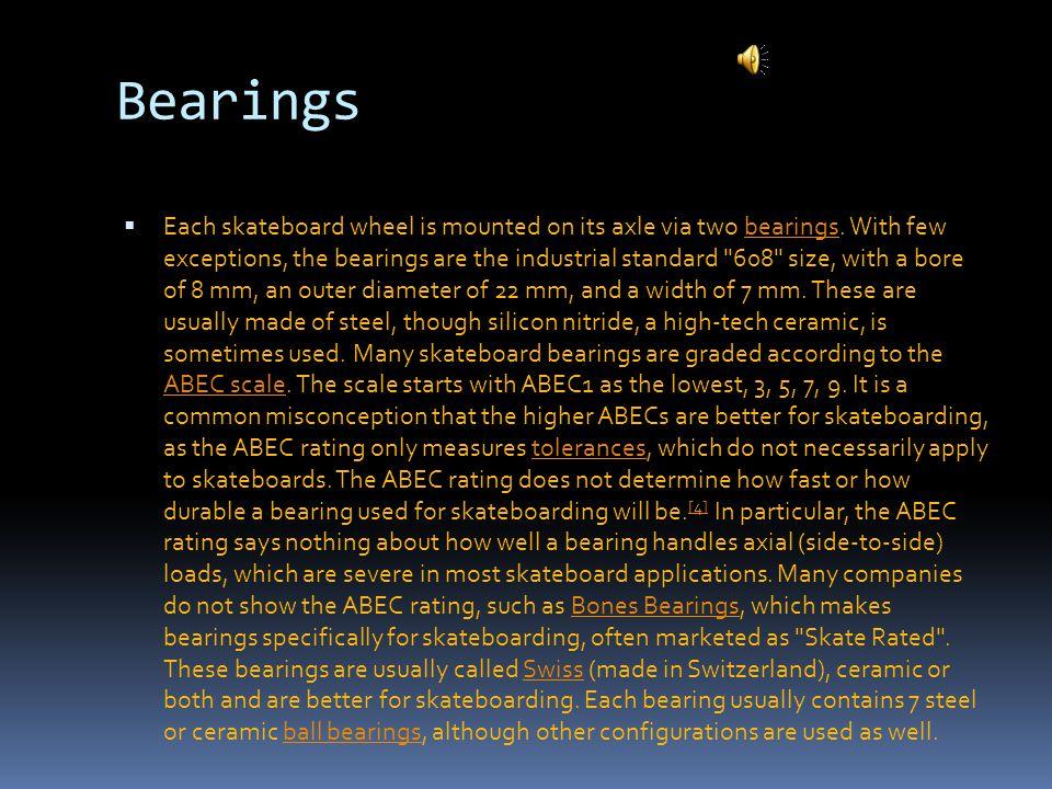 Bearings  Each skateboard wheel is mounted on its axle via two bearings.