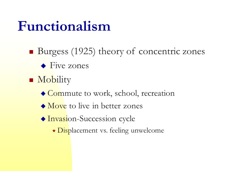 Functionalism Burgess (1925) theory of concentric zones  Five zones Mobility  Commute to work, school, recreation  Move to live in better zones  Invasion-Succession cycle  Displacement vs.