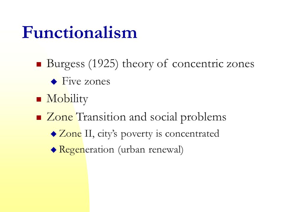 Functionalism Burgess (1925) theory of concentric zones  Five zones Mobility Zone Transition and social problems  Zone II, city's poverty is concentrated  Regeneration (urban renewal)