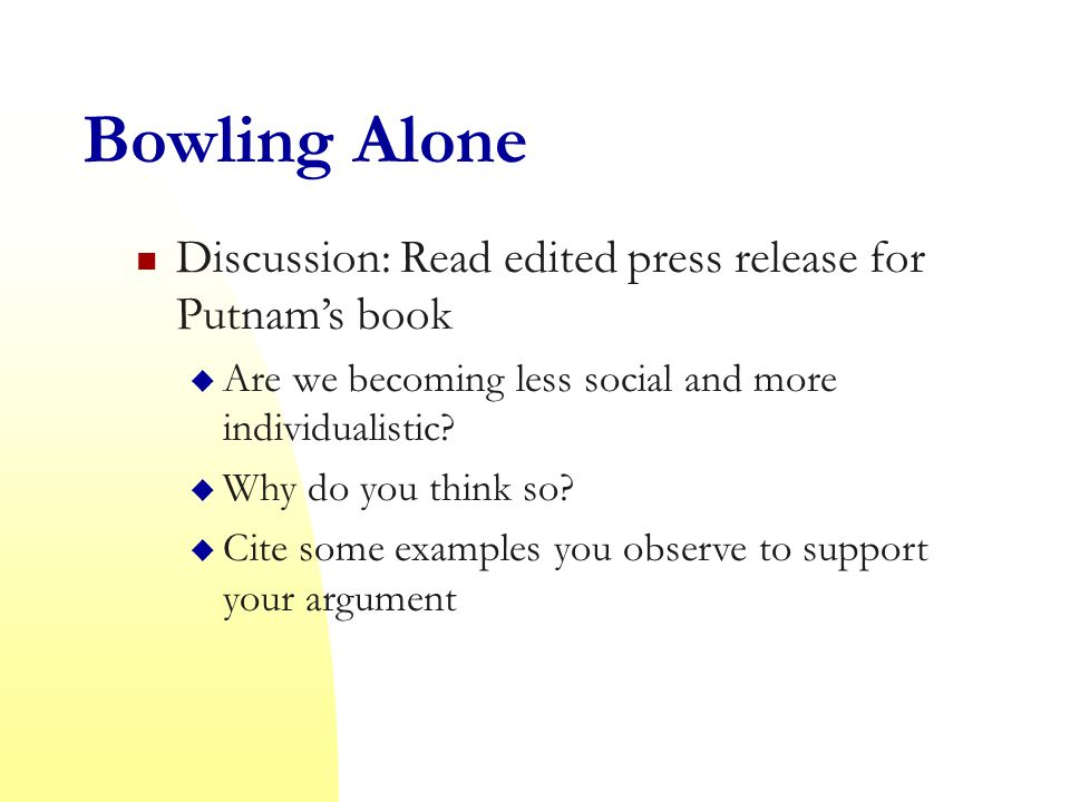 Bowling Alone Discussion: Read edited press release for Putnam's book  Are we becoming less social and more individualistic.