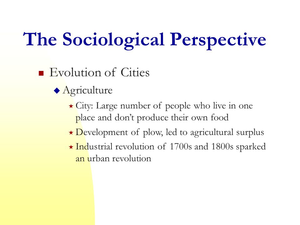 The Sociological Perspective Evolution of Cities  Agriculture  City: Large number of people who live in one place and don't produce their own food  Development of plow, led to agricultural surplus  Industrial revolution of 1700s and 1800s sparked an urban revolution
