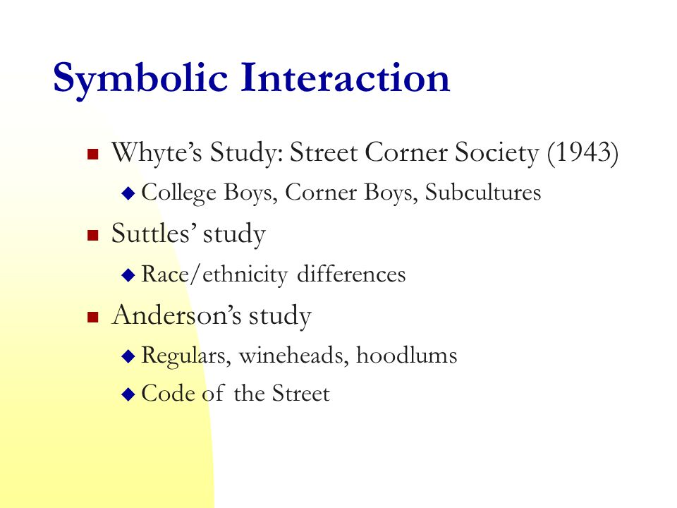 Symbolic Interaction Whyte's Study: Street Corner Society (1943)  College Boys, Corner Boys, Subcultures Suttles' study  Race/ethnicity differences Anderson's study  Regulars, wineheads, hoodlums  Code of the Street