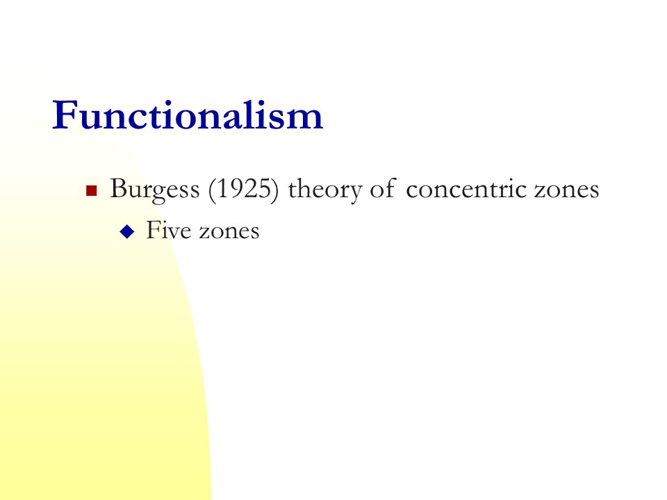 Functionalism Burgess (1925) theory of concentric zones  Five zones