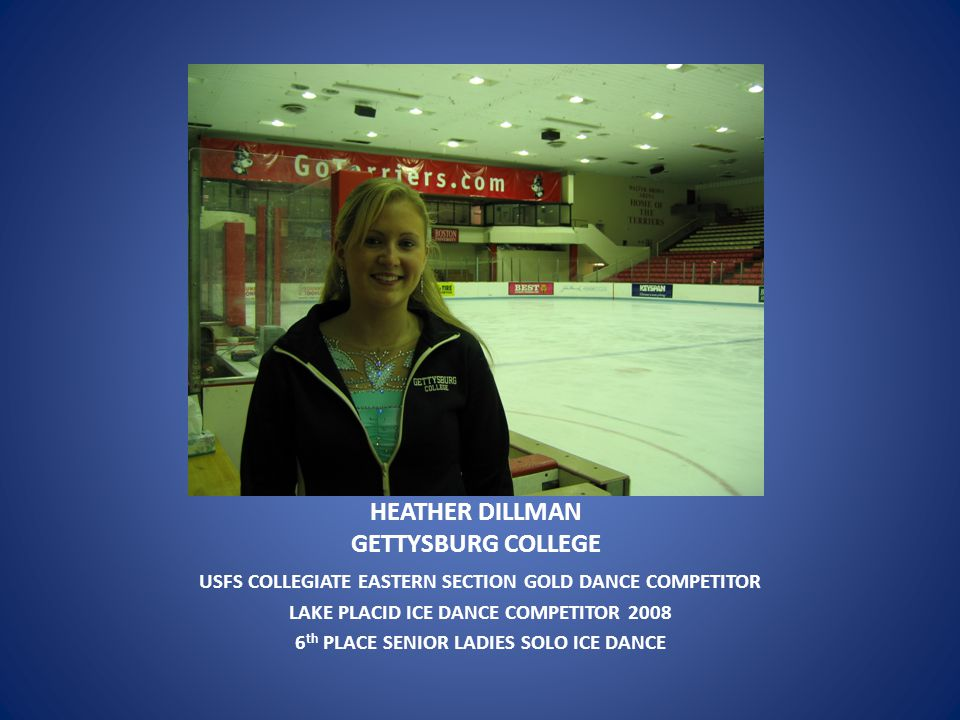 HEATHER DILLMAN GETTYSBURG COLLEGE USFS COLLEGIATE EASTERN SECTION GOLD DANCE COMPETITOR LAKE PLACID ICE DANCE COMPETITOR 2008 6 th PLACE SENIOR LADIES SOLO ICE DANCE