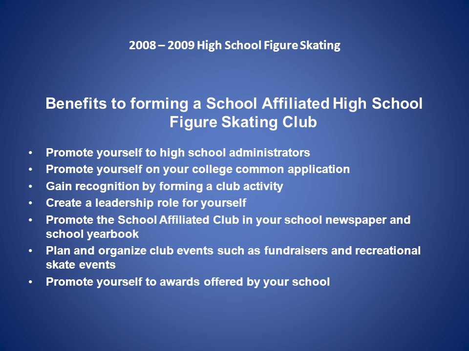 2008 – 2009 High School Figure Skating Benefits to forming a School Affiliated High School Figure Skating Club Promote yourself to high school administrators Promote yourself on your college common application Gain recognition by forming a club activity Create a leadership role for yourself Promote the School Affiliated Club in your school newspaper and school yearbook Plan and organize club events such as fundraisers and recreational skate events Promote yourself to awards offered by your school