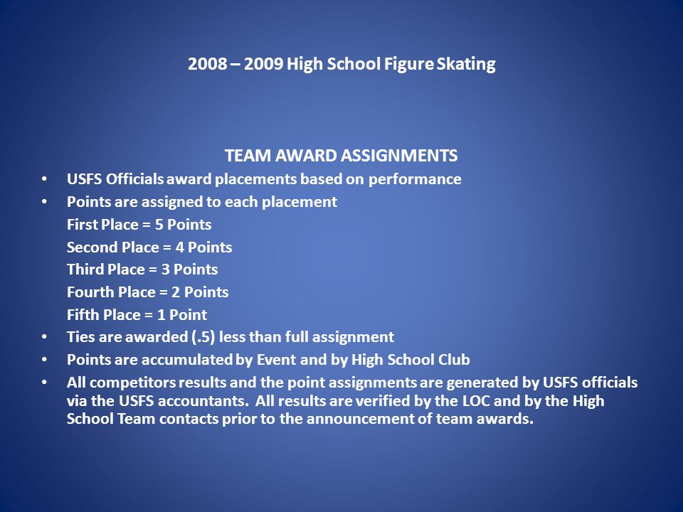 2008 – 2009 High School Figure Skating TEAM AWARD ASSIGNMENTS USFS Officials award placements based on performance Points are assigned to each placement First Place = 5 Points Second Place = 4 Points Third Place = 3 Points Fourth Place = 2 Points Fifth Place = 1 Point Ties are awarded (.5) less than full assignment Points are accumulated by Event and by High School Club All competitors results and the point assignments are generated by USFS officials via the USFS accountants.