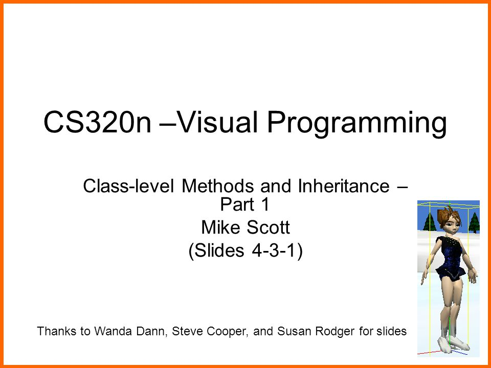 CS320n –Visual Programming Class-level Methods and Inheritance – Part 1 Mike Scott (Slides 4-3-1) Thanks to Wanda Dann, Steve Cooper, and Susan Rodger for slides