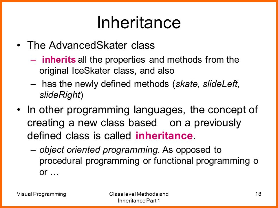 Visual ProgrammingClass level Methods and Inheritance Part 1 18 Inheritance The AdvancedSkater class – inherits all the properties and methods from the original IceSkater class, and also – has the newly defined methods (skate, slideLeft, slideRight) In other programming languages, the concept of creating a new class based on a previously defined class is called inheritance.