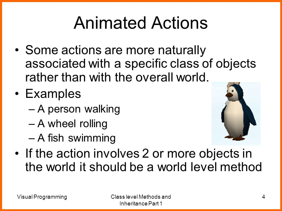 Visual ProgrammingClass level Methods and Inheritance Part 1 4 Animated Actions Some actions are more naturally associated with a specific class of objects rather than with the overall world.
