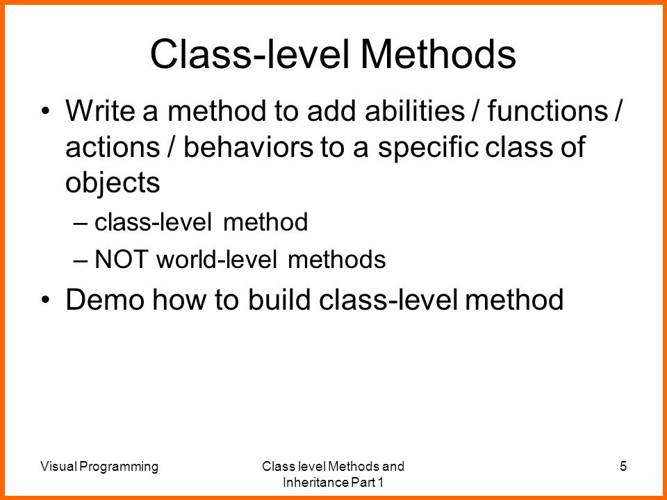 Visual ProgrammingClass level Methods and Inheritance Part 1 5 Class-level Methods Write a method to add abilities / functions / actions / behaviors to a specific class of objects –class-level method –NOT world-level methods Demo how to build class-level method