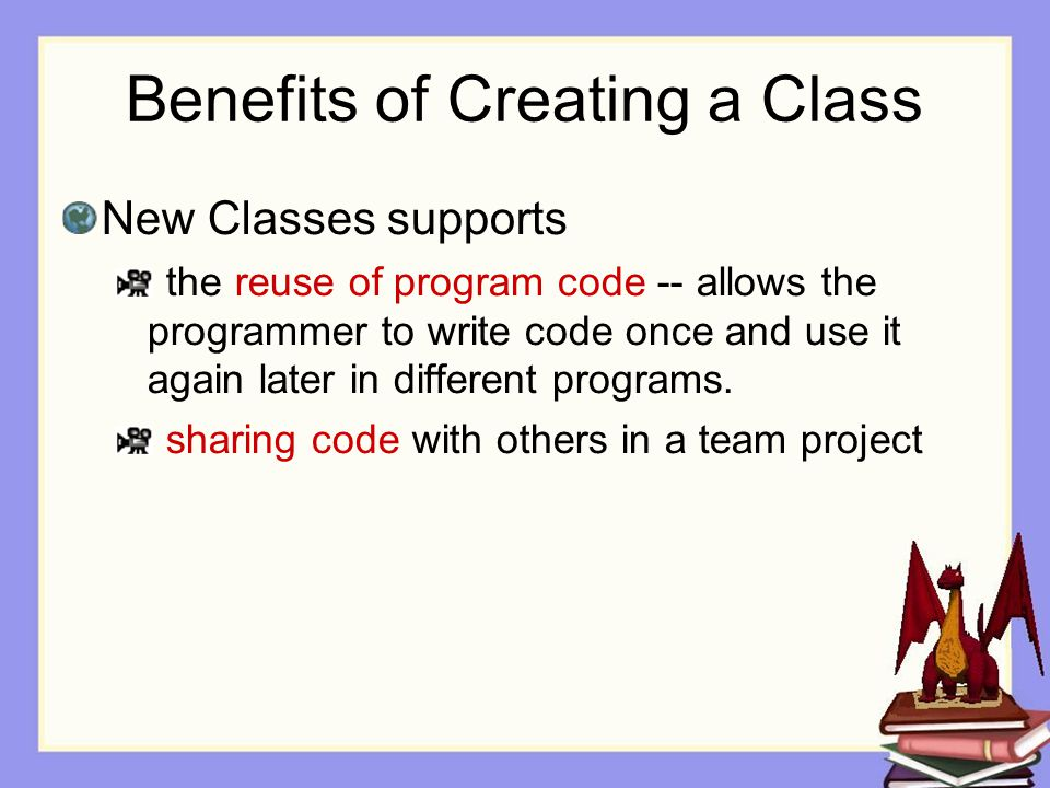 Benefits of Creating a Class New Classes supports the reuse of program code -- allows the programmer to write code once and use it again later in different programs.