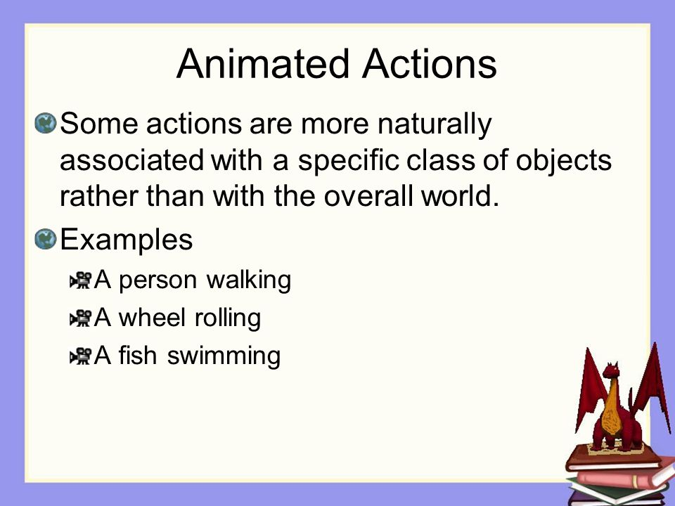 Animated Actions Some actions are more naturally associated with a specific class of objects rather than with the overall world.