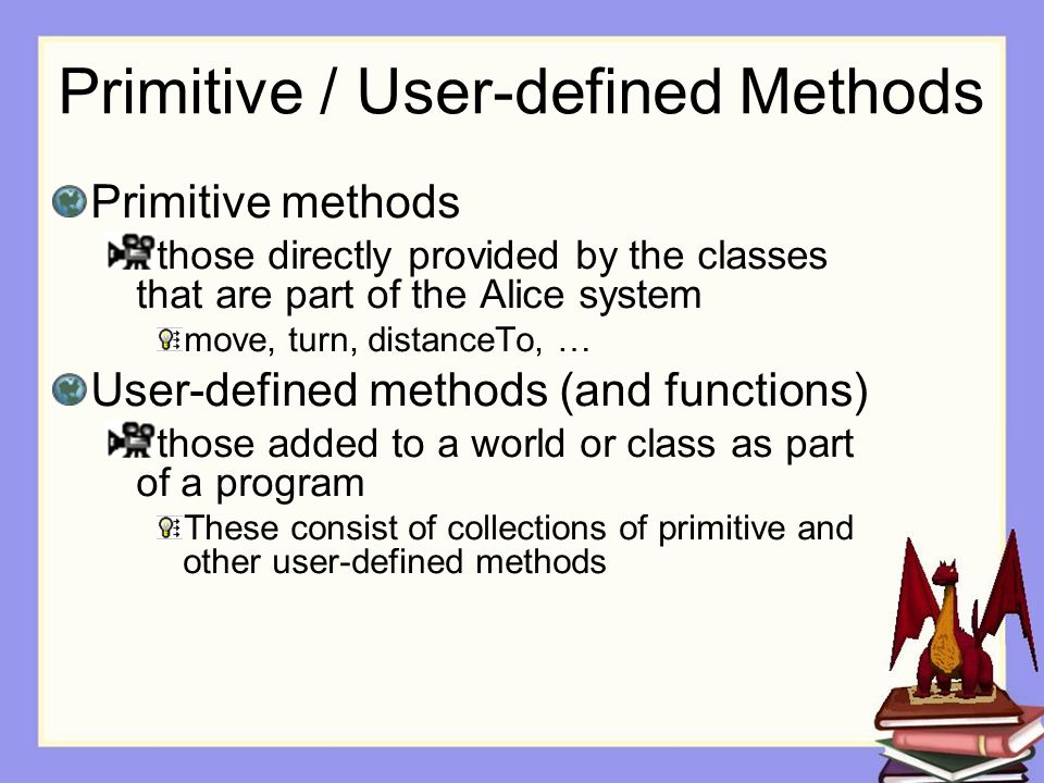 Primitive / User-defined Methods Primitive methods those directly provided by the classes that are part of the Alice system move, turn, distanceTo, … User-defined methods (and functions) those added to a world or class as part of a program These consist of collections of primitive and other user-defined methods
