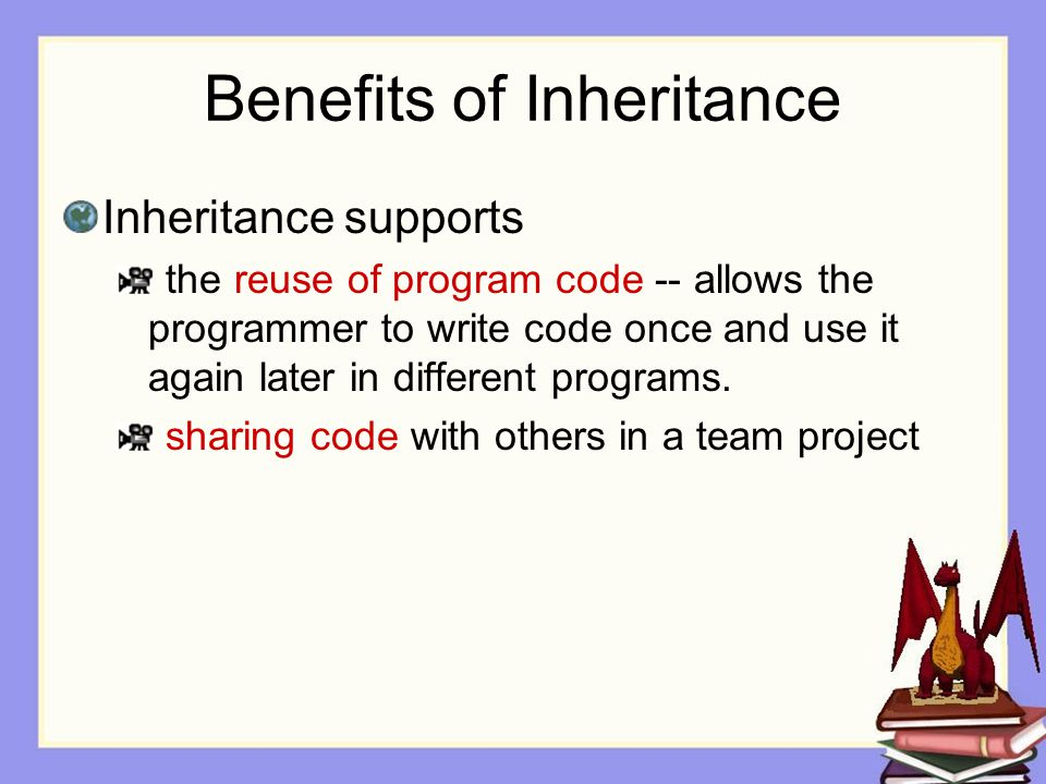 Benefits of Inheritance Inheritance supports the reuse of program code -- allows the programmer to write code once and use it again later in different programs.