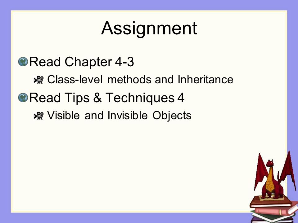Assignment Read Chapter 4-3 Class-level methods and Inheritance Read Tips & Techniques 4 Visible and Invisible Objects