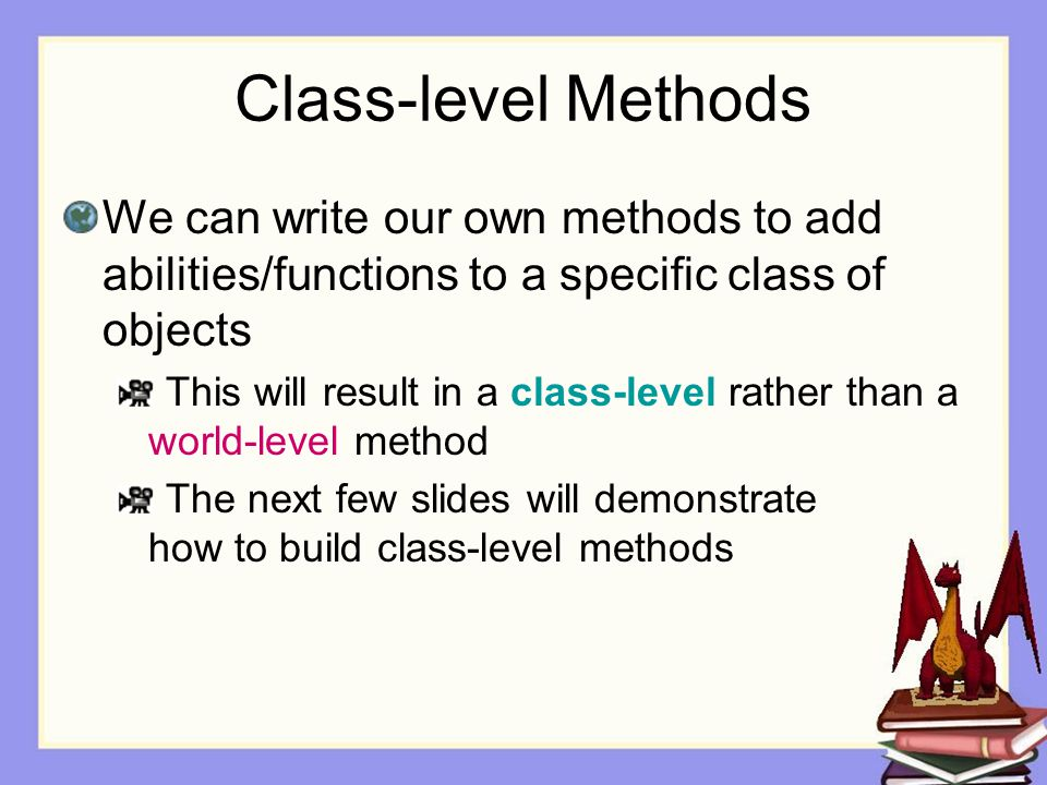 Class-level Methods We can write our own methods to add abilities/functions to a specific class of objects This will result in a class-level rather than a world-level method The next few slides will demonstrate how to build class-level methods