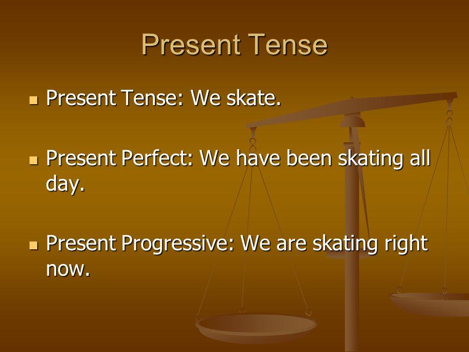 Present Tense Present Tense: We skate. Present Tense: We skate. Present Perfect: We have been skating all day. Present Perfect: We have been skating a