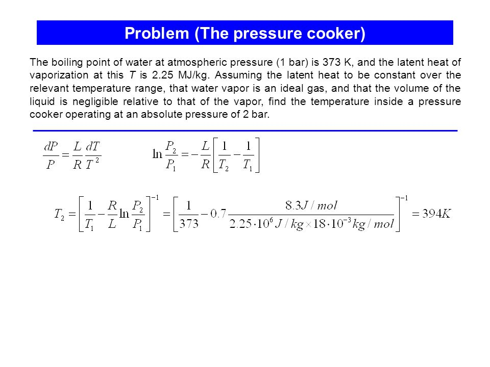Problem (The pressure cooker) The boiling point of water at atmospheric pressure (1 bar) is 373 K, and the latent heat of vaporization at this T is 2.25 MJ/kg.