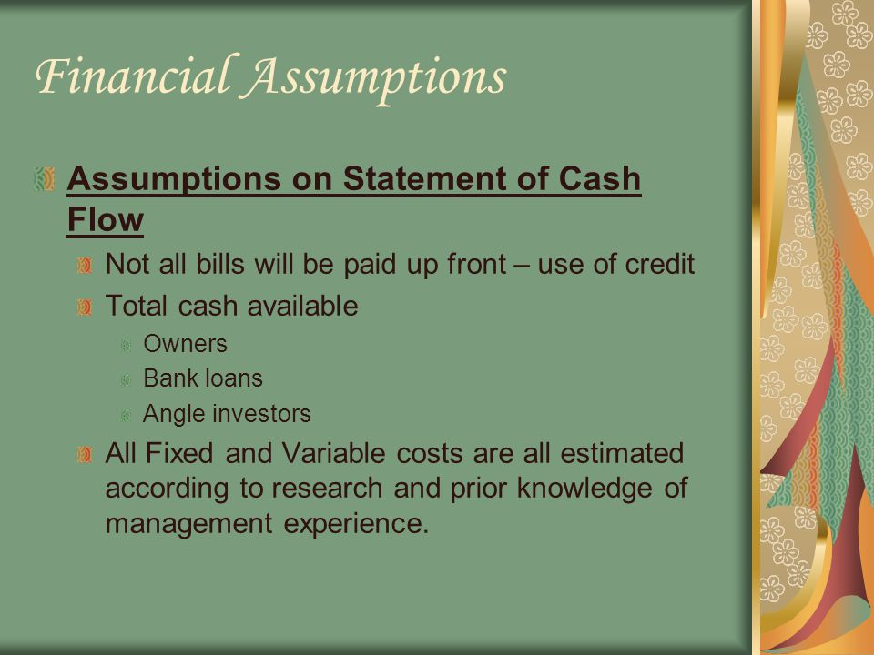 Financial Assumptions Assumptions on Statement of Cash Flow Not all bills will be paid up front – use of credit Total cash available Owners Bank loans Angle investors All Fixed and Variable costs are all estimated according to research and prior knowledge of management experience.