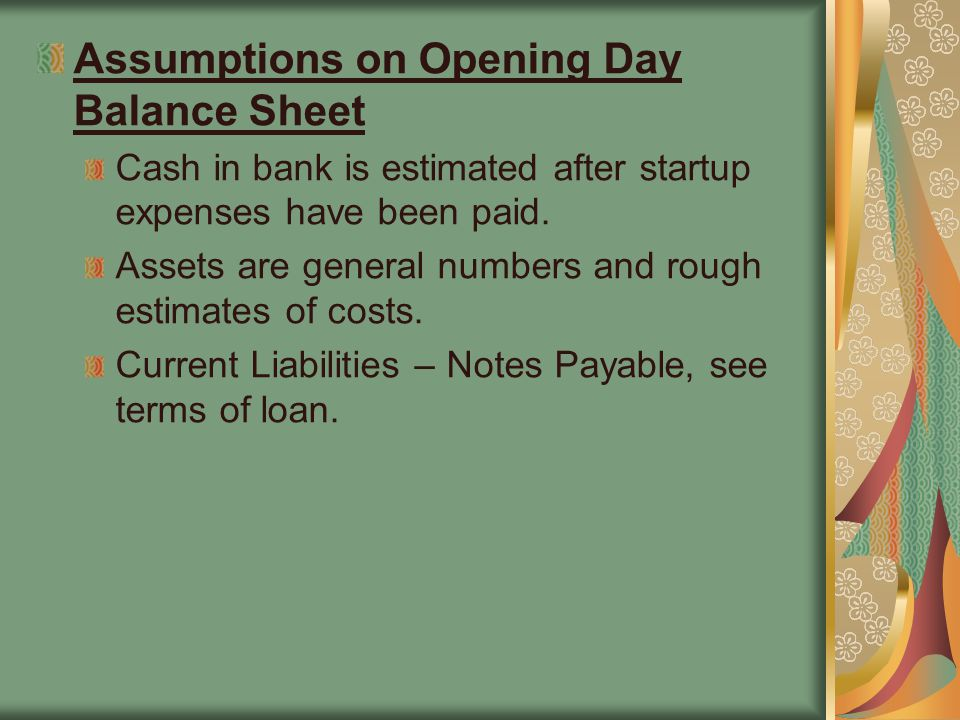 Assumptions on Opening Day Balance Sheet Cash in bank is estimated after startup expenses have been paid.