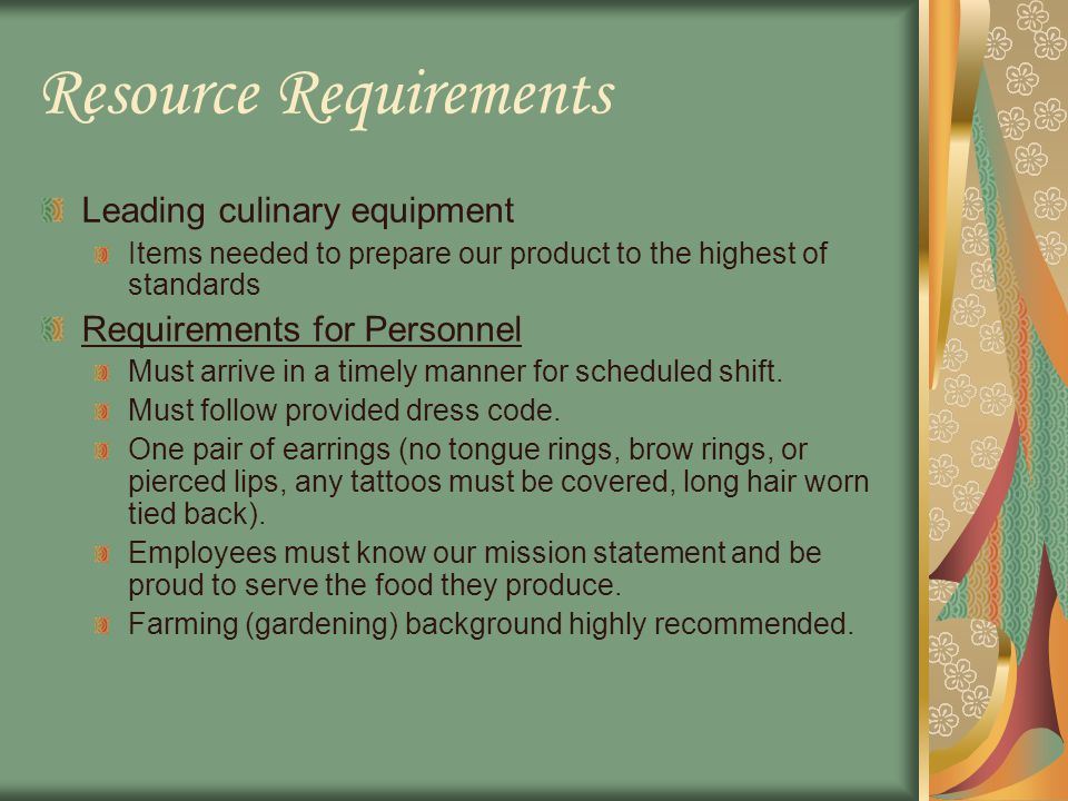 Resource Requirements Leading culinary equipment Items needed to prepare our product to the highest of standards Requirements for Personnel Must arrive in a timely manner for scheduled shift.