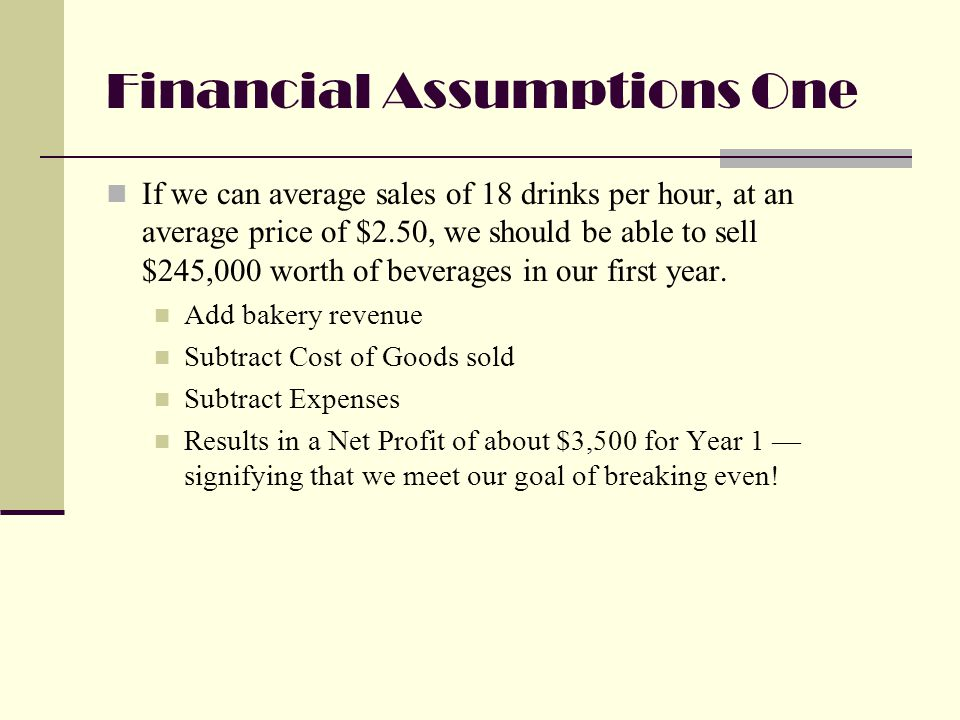 Financial Assumptions One If we can average sales of 18 drinks per hour, at an average price of $2.50, we should be able to sell $245,000 worth of beverages in our first year.