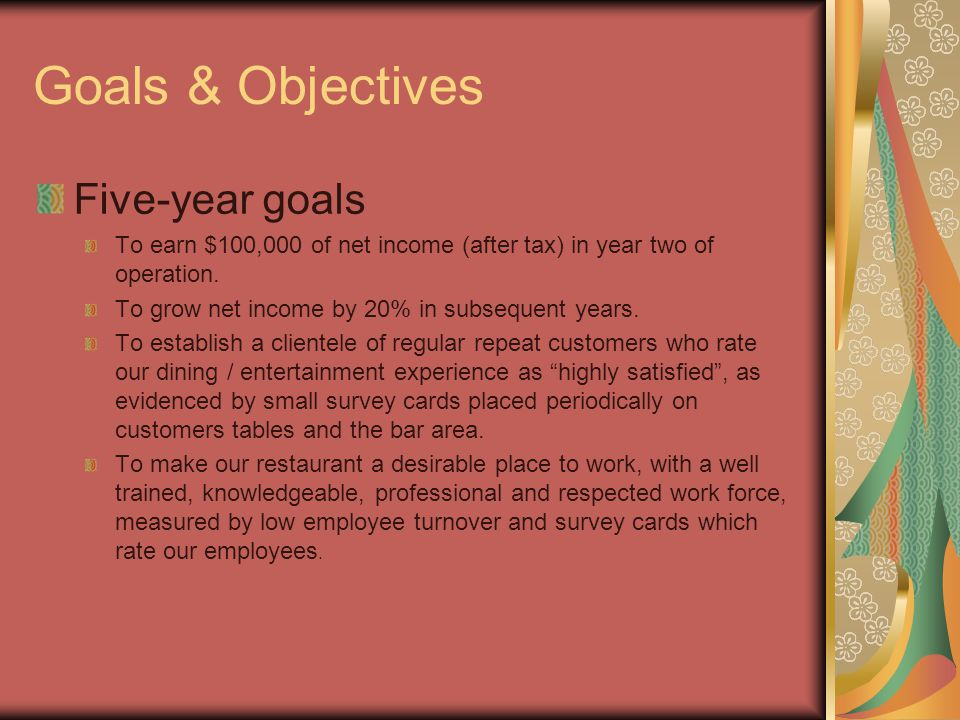 Goals & Objectives Five-year goals To earn $100,000 of net income (after tax) in year two of operation.