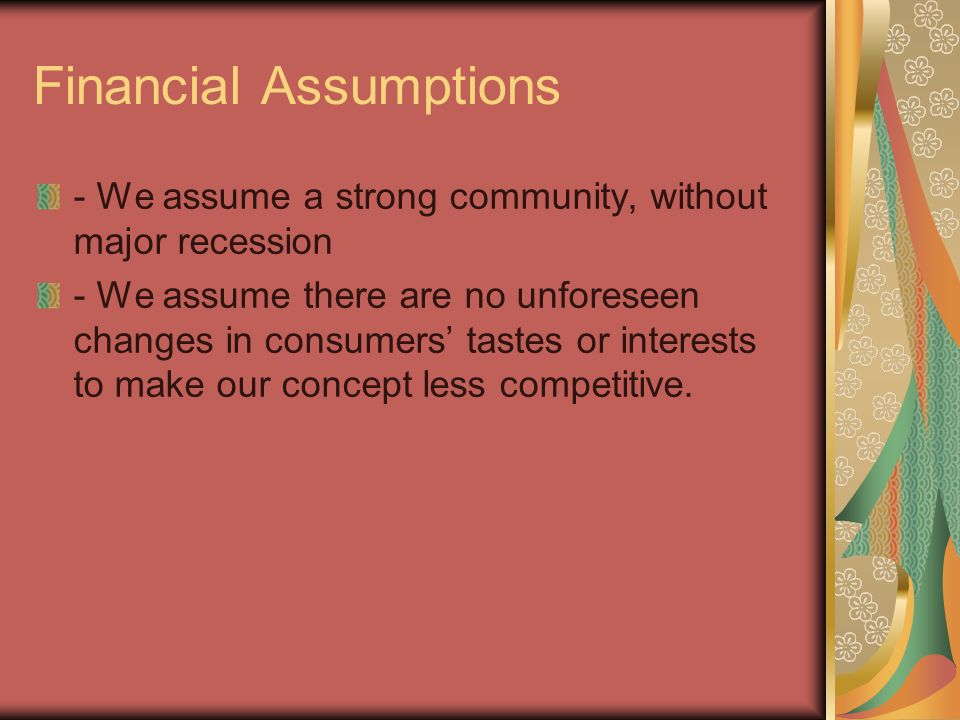 Financial Assumptions - We assume a strong community, without major recession - We assume there are no unforeseen changes in consumers' tastes or interests to make our concept less competitive.