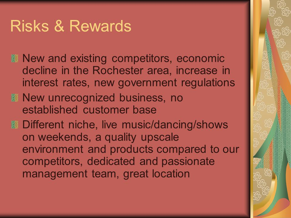 Risks & Rewards New and existing competitors, economic decline in the Rochester area, increase in interest rates, new government regulations New unrecognized business, no established customer base Different niche, live music/dancing/shows on weekends, a quality upscale environment and products compared to our competitors, dedicated and passionate management team, great location