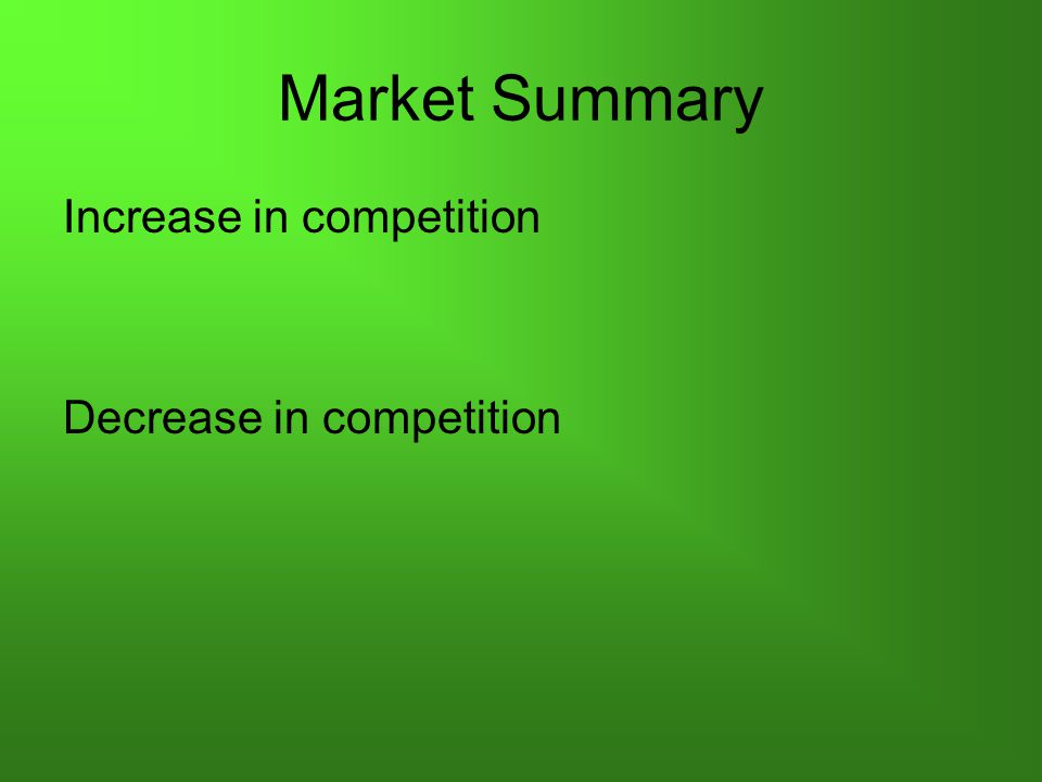 Market Summary Increase in competition Decrease in competition