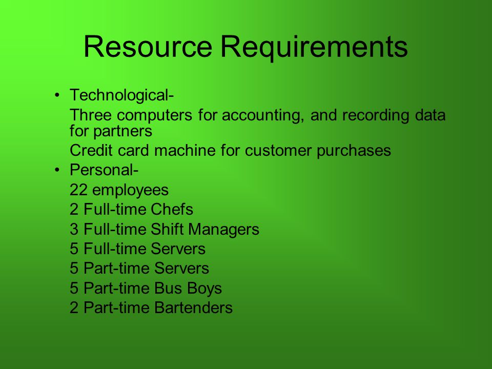 Resource Requirements Technological- Three computers for accounting, and recording data for partners Credit card machine for customer purchases Personal- 22 employees 2 Full-time Chefs 3 Full-time Shift Managers 5 Full-time Servers 5 Part-time Servers 5 Part-time Bus Boys 2 Part-time Bartenders