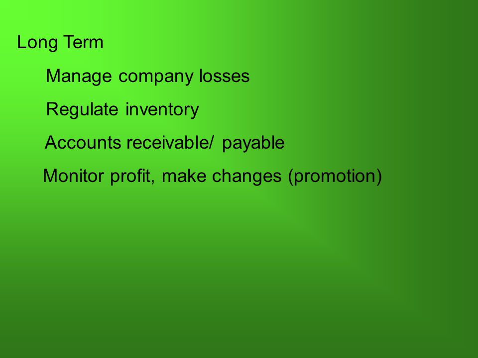 Long Term Manage company losses Regulate inventory Accounts receivable/ payable Monitor profit, make changes (promotion)