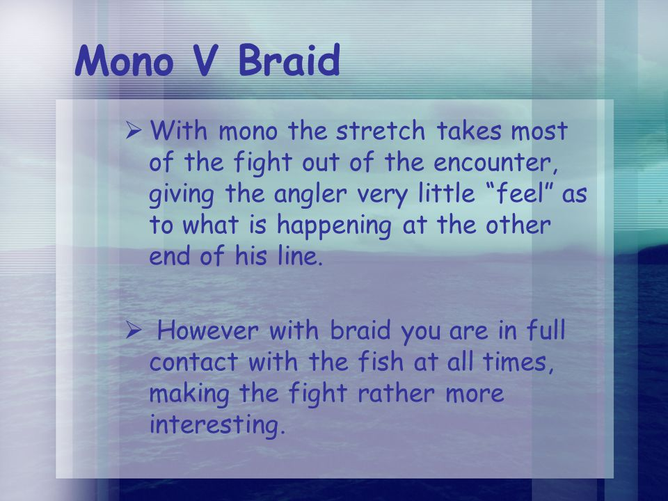 Mono V Braid  With mono the stretch takes most of the fight out of the encounter, giving the angler very little feel as to what is happening at the other end of his line.