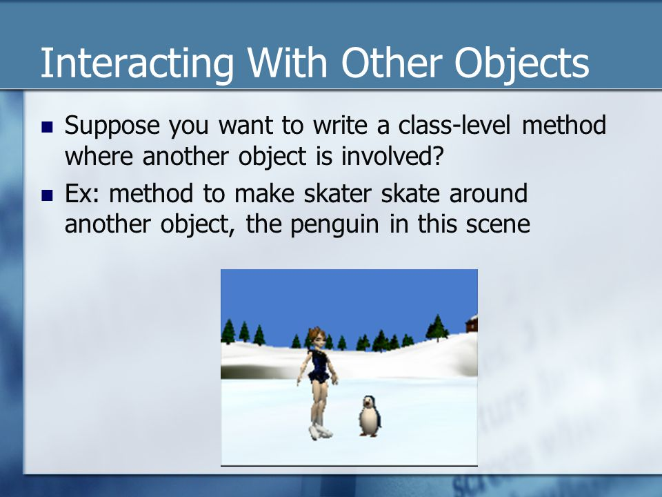 Interacting With Other Objects Suppose you want to write a class-level method where another object is involved.