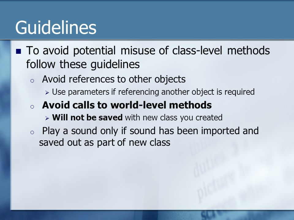 Guidelines To avoid potential misuse of class-level methods follow these guidelines o Avoid references to other objects  Use parameters if referencing another object is required o Avoid calls to world-level methods  Will not be saved with new class you created o Play a sound only if sound has been imported and saved out as part of new class