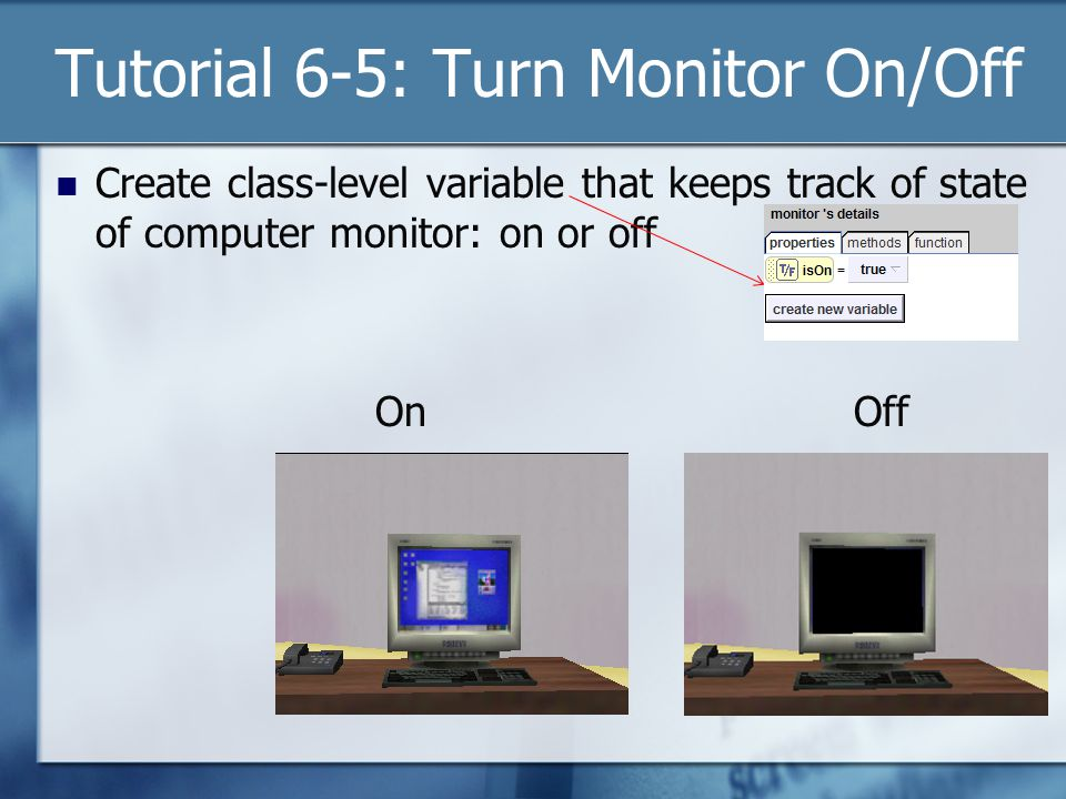 Tutorial 6-5: Turn Monitor On/Off Create class-level variable that keeps track of state of computer monitor: on or off On Off