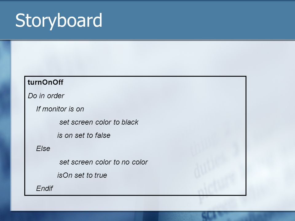 Storyboard turnOnOff Do in order If monitor is on set screen color to black is on set to false Else set screen color to no color isOn set to true Endif