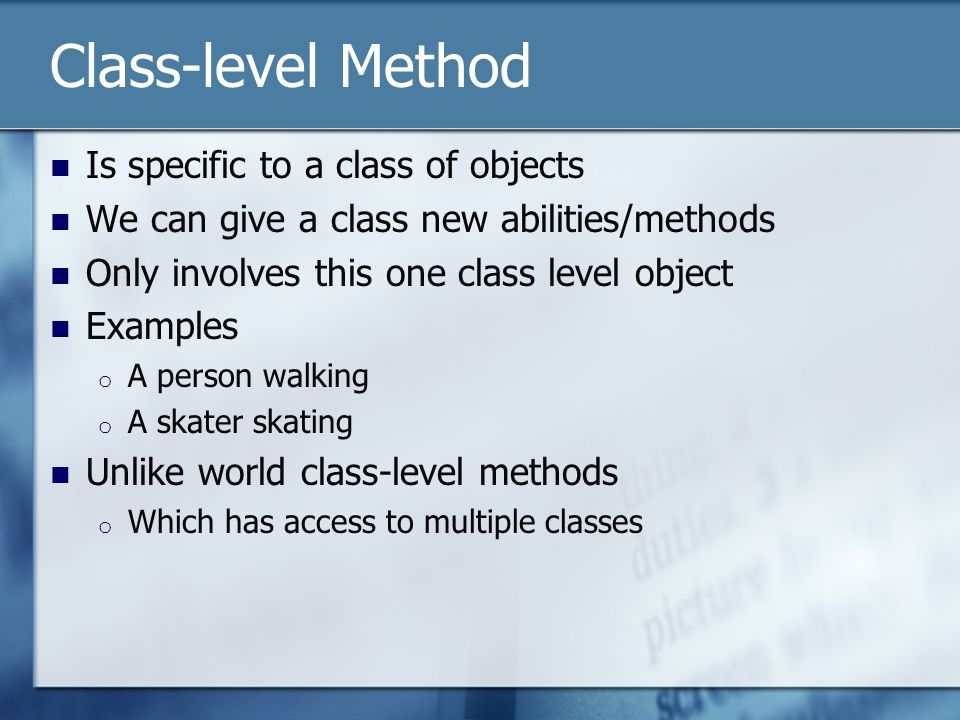 Class-level Method Is specific to a class of objects We can give a class new abilities/methods Only involves this one class level object Examples o A person walking o A skater skating Unlike world class-level methods o Which has access to multiple classes