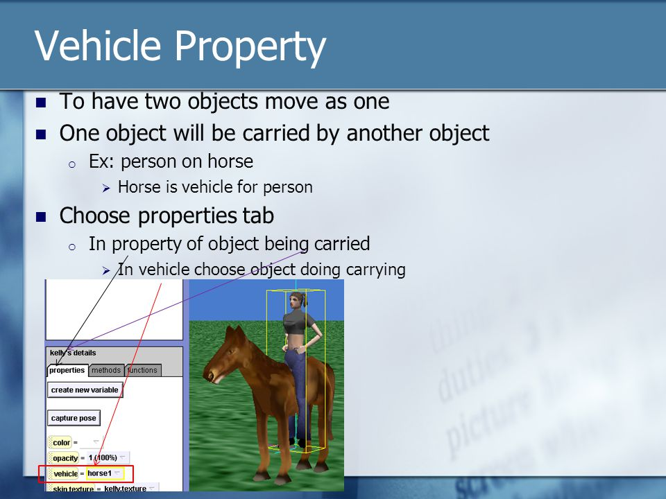 Vehicle Property To have two objects move as one One object will be carried by another object o Ex: person on horse  Horse is vehicle for person Choose properties tab o In property of object being carried  In vehicle choose object doing carrying