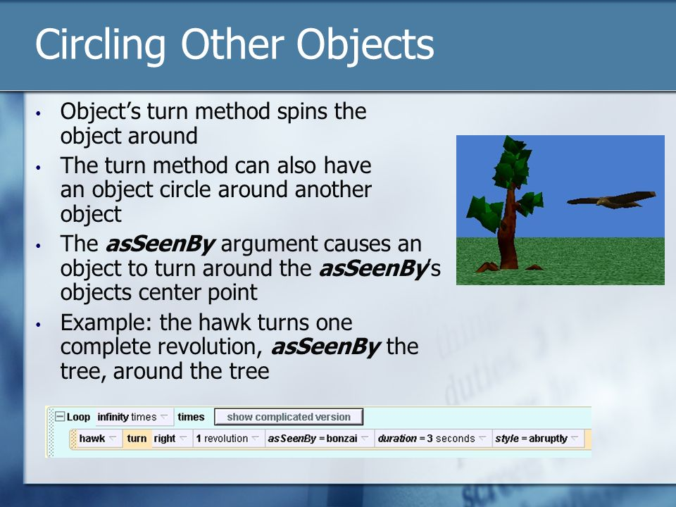 Circling Other Objects Object's turn method spins the object around The turn method can also have an object circle around another object The asSeenBy argument causes an object to turn around the asSeenBy's objects center point Example: the hawk turns one complete revolution, asSeenBy the tree, around the tree