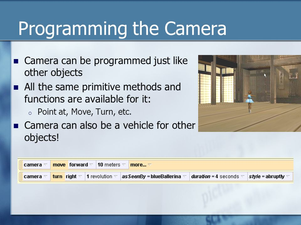 Programming the Camera Camera can be programmed just like other objects All the same primitive methods and functions are available for it: o Point at, Move, Turn, etc.