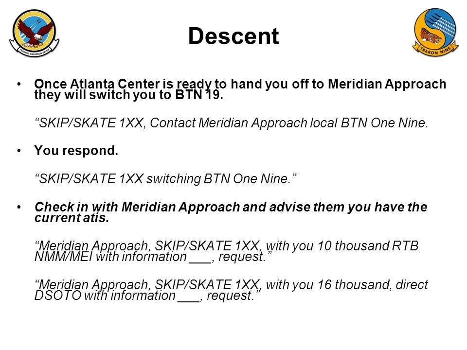 "FAM-08 Descent Once Atlanta Center is ready to hand you off to Meridian Approach they will switch you to BTN 19. ""SKIP/SKATE 1XX, Contact Meridian App"